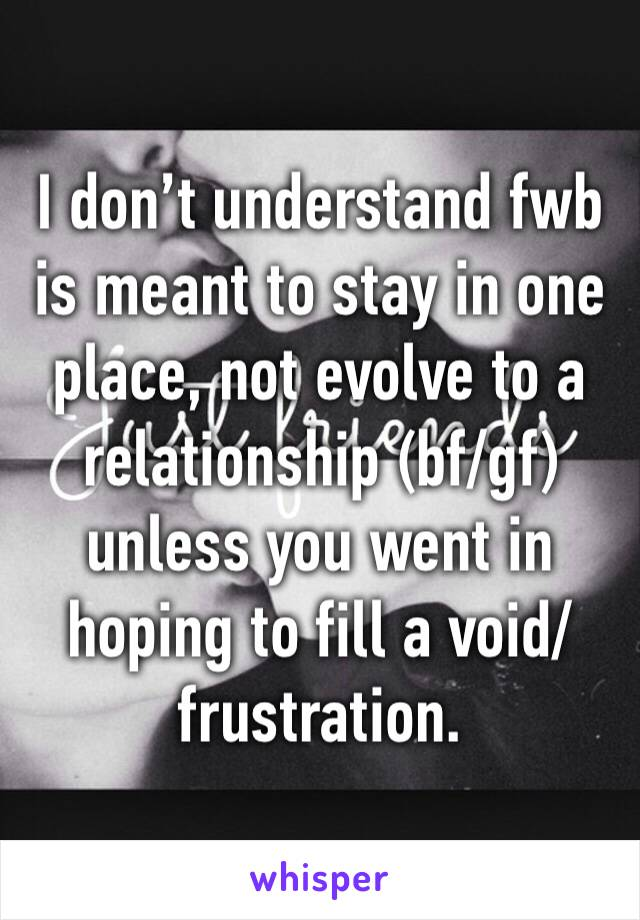 I don't understand fwb is meant to stay in one place, not evolve to a relationship (bf/gf) unless you went in hoping to fill a void/ frustration.