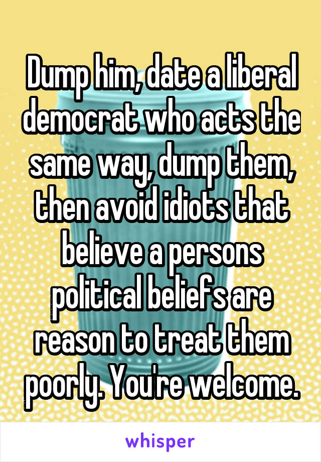 Dump him, date a liberal democrat who acts the same way, dump them, then avoid idiots that believe a persons political beliefs are reason to treat them poorly. You're welcome.