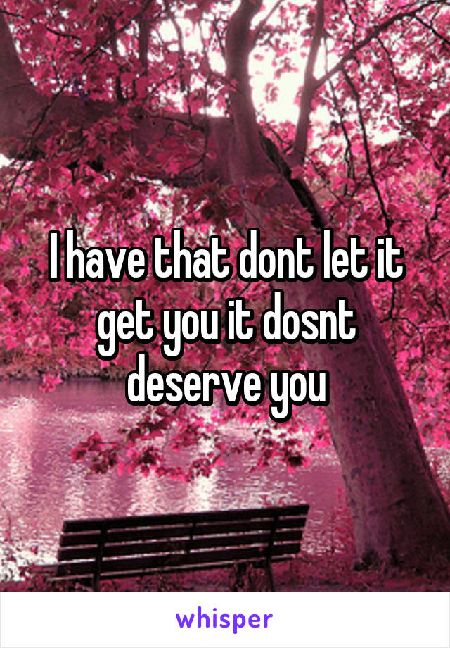 I have that dont let it get you it dosnt deserve you