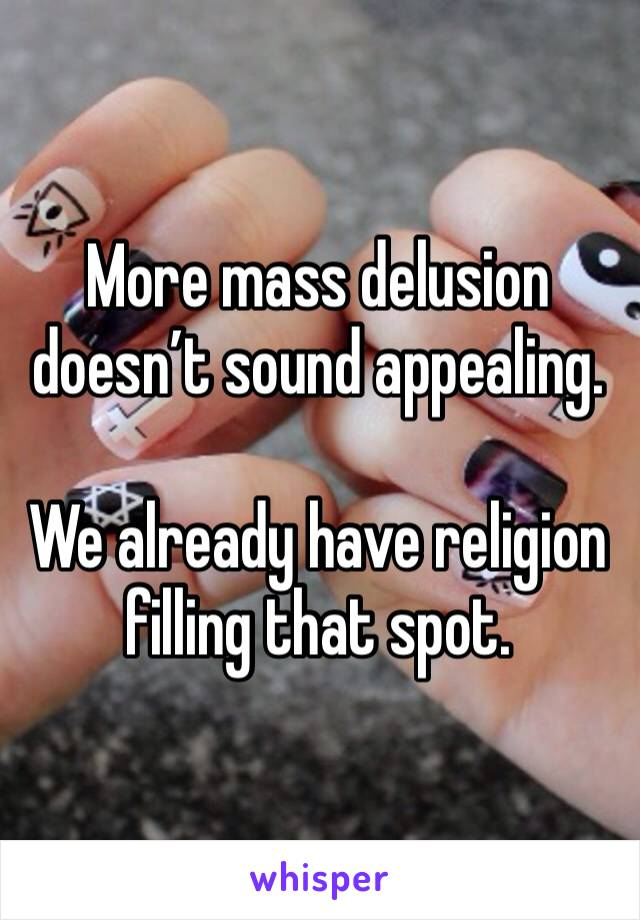 More mass delusion doesn't sound appealing.   We already have religion filling that spot.