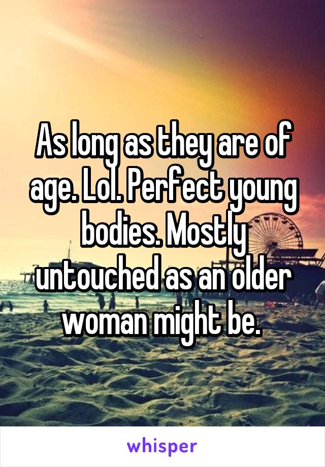 As long as they are of age. Lol. Perfect young bodies. Mostly untouched as an older woman might be.