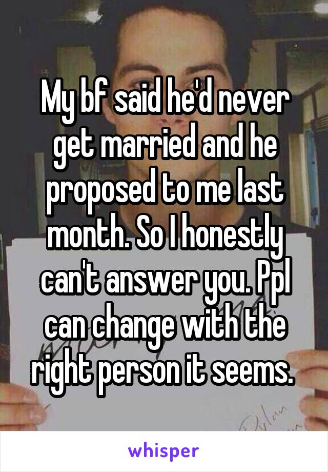 My bf said he'd never get married and he proposed to me last month. So I honestly can't answer you. Ppl can change with the right person it seems.