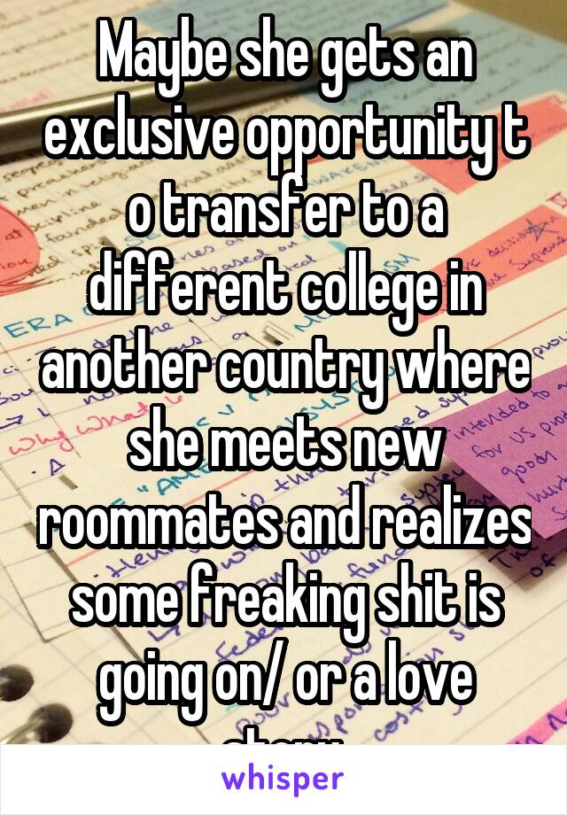 Maybe she gets an exclusive opportunity t o transfer to a different college in another country where she meets new roommates and realizes some freaking shit is going on/ or a love story.