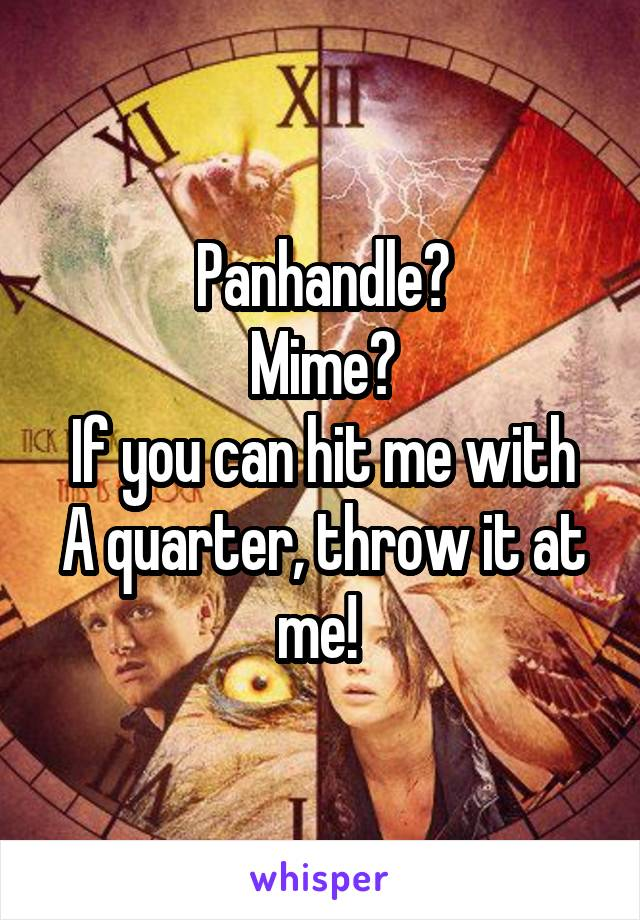 Panhandle? Mime? If you can hit me with A quarter, throw it at me!