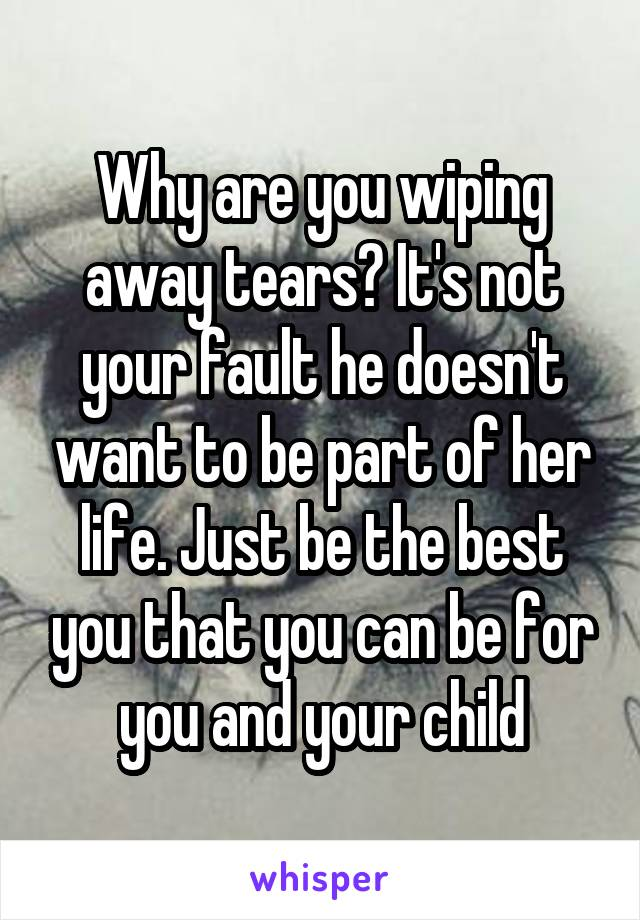 Why are you wiping away tears? It's not your fault he doesn't want to be part of her life. Just be the best you that you can be for you and your child