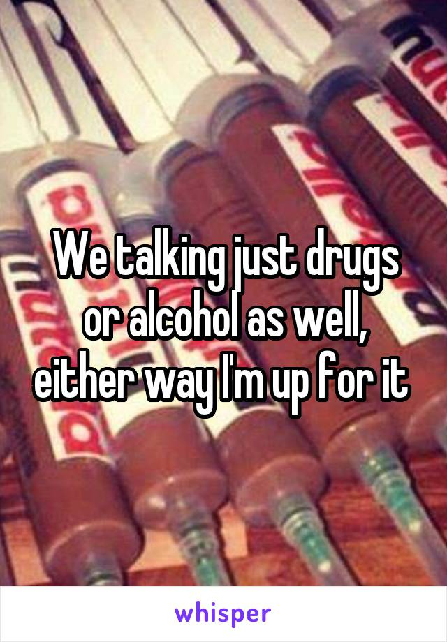We talking just drugs or alcohol as well, either way I'm up for it