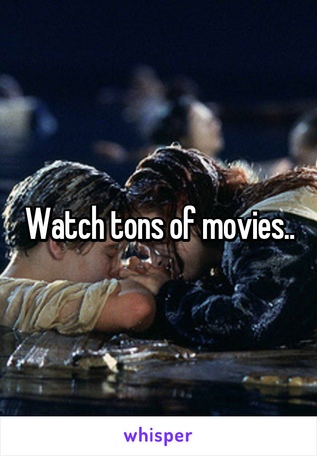 Watch tons of movies..