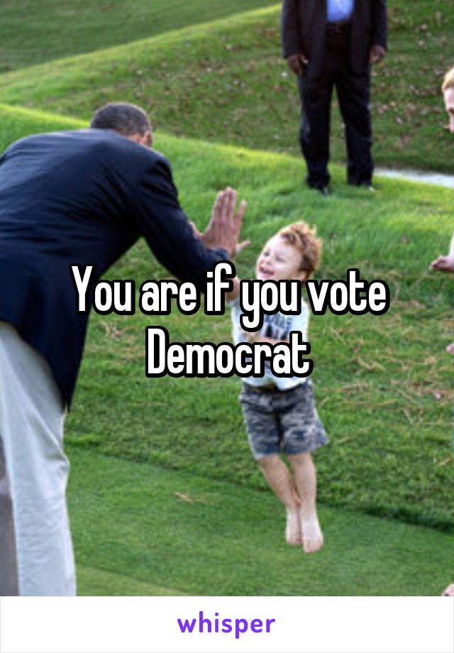 You are if you vote Democrat