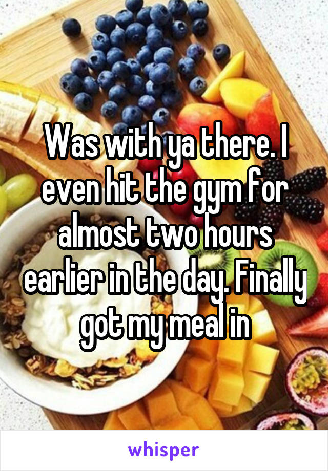 Was with ya there. I even hit the gym for almost two hours earlier in the day. Finally got my meal in