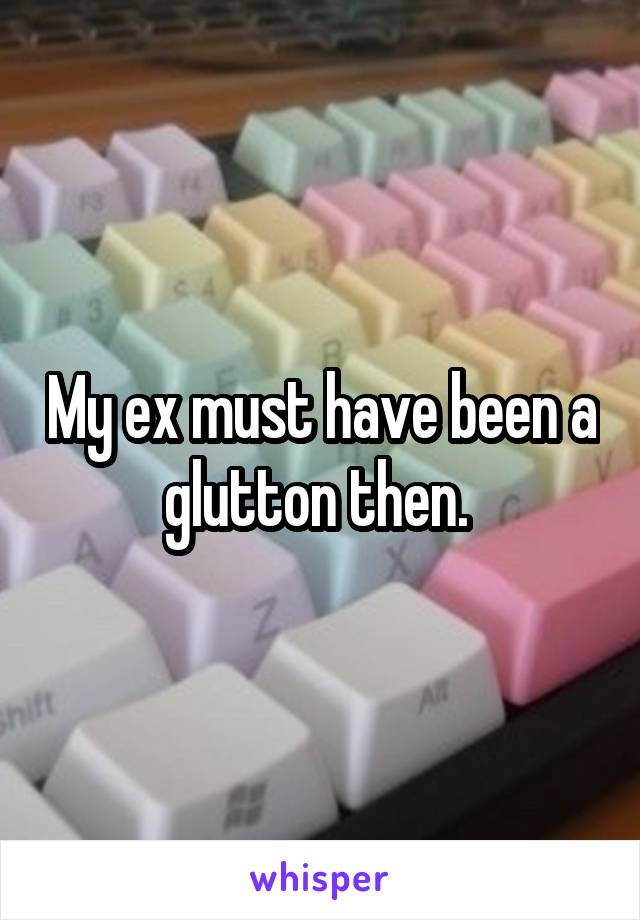 My ex must have been a glutton then.