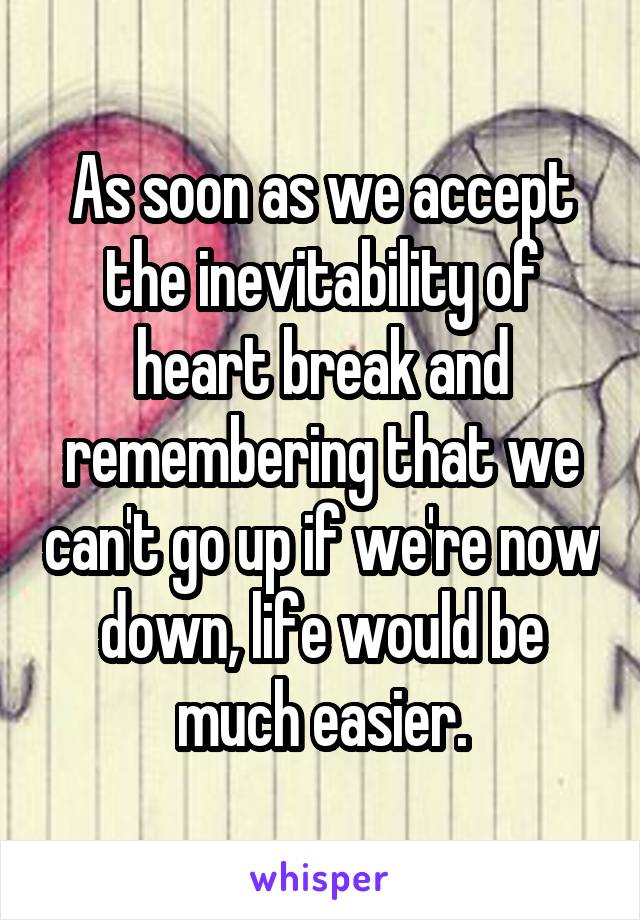 As soon as we accept the inevitability of heart break and remembering that we can't go up if we're now down, life would be much easier.