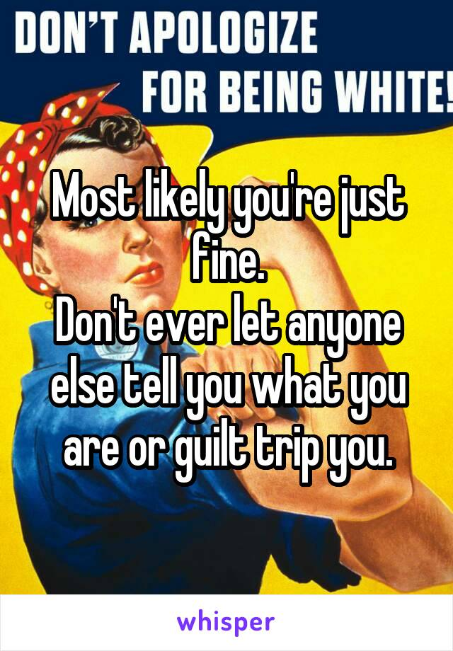 Most likely you're just fine. Don't ever let anyone else tell you what you are or guilt trip you.