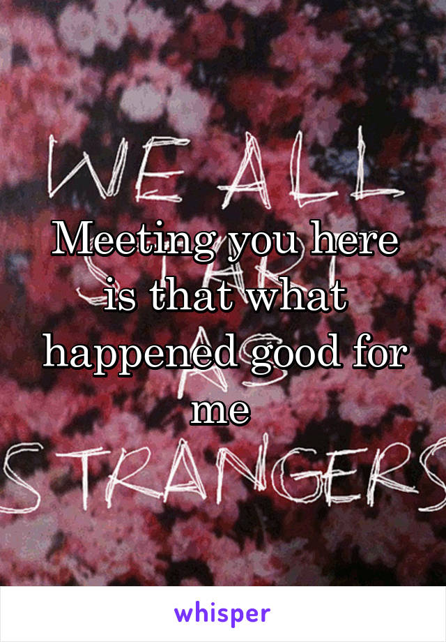 Meeting you here is that what happened good for me