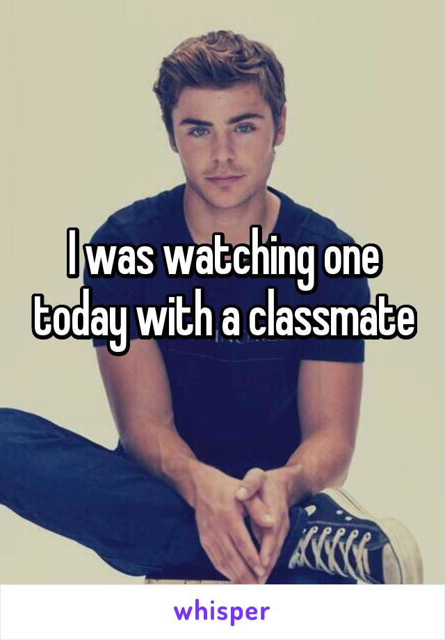 I was watching one today with a classmate