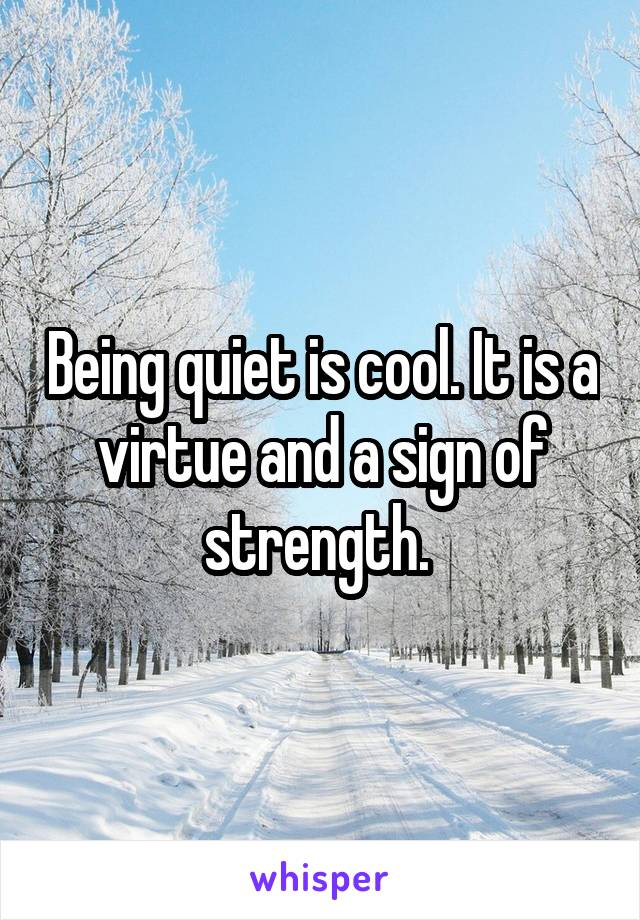 Being quiet is cool. It is a virtue and a sign of strength.