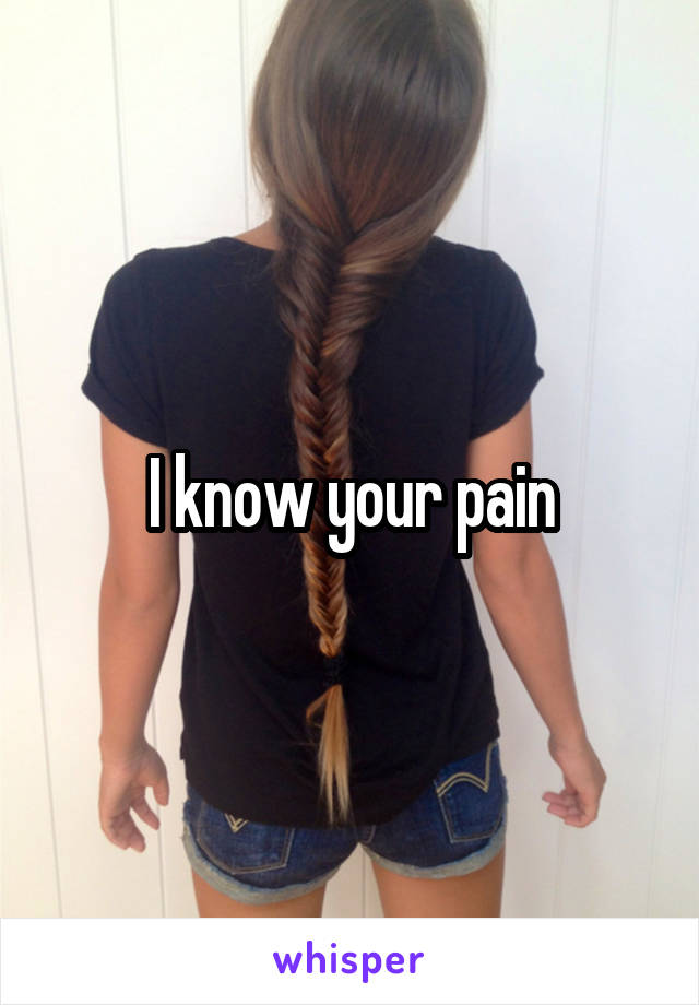 I know your pain