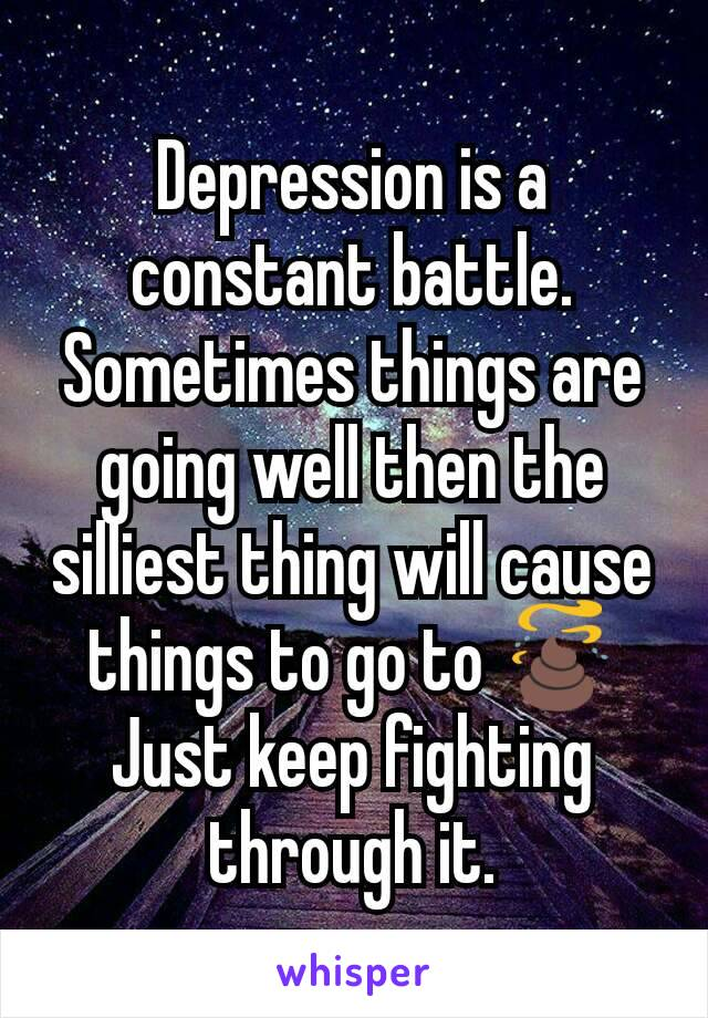 Depression is a constant battle. Sometimes things are going well then the silliest thing will cause things to go to 💩 Just keep fighting through it.