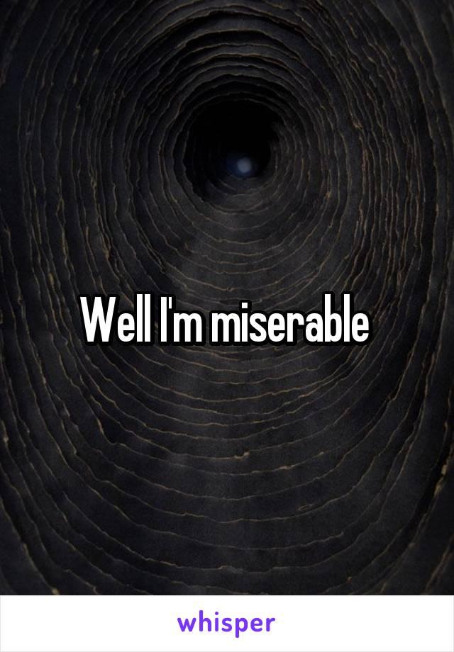 Well I'm miserable