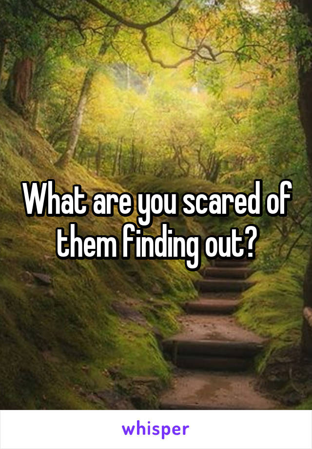 What are you scared of them finding out?