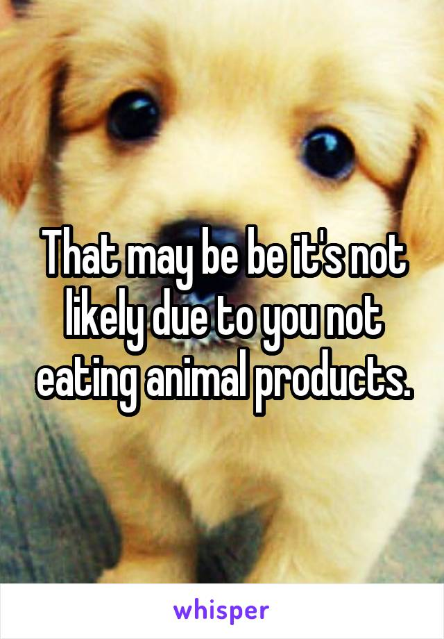 That may be be it's not likely due to you not eating animal products.