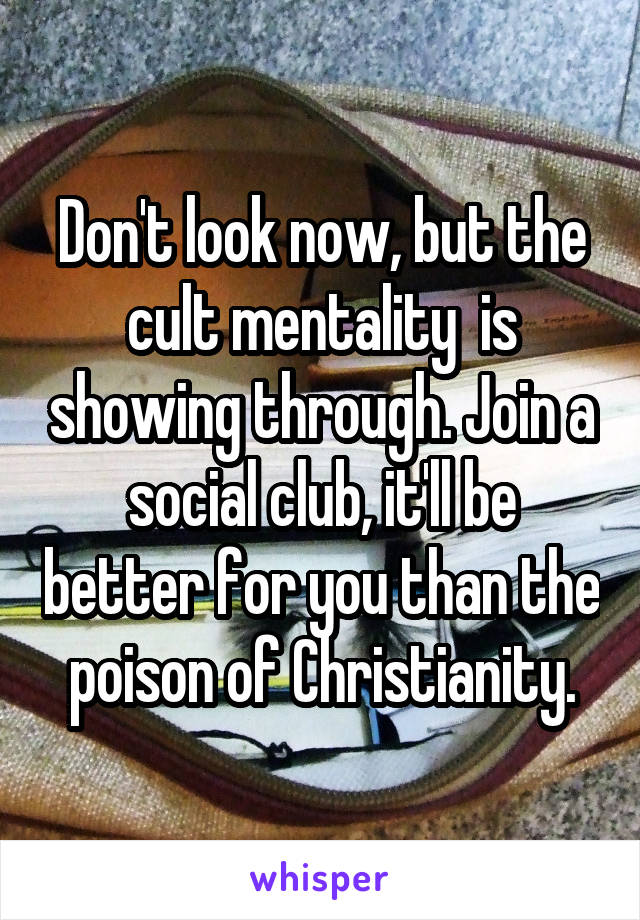 Don't look now, but the cult mentality  is showing through. Join a social club, it'll be better for you than the poison of Christianity.