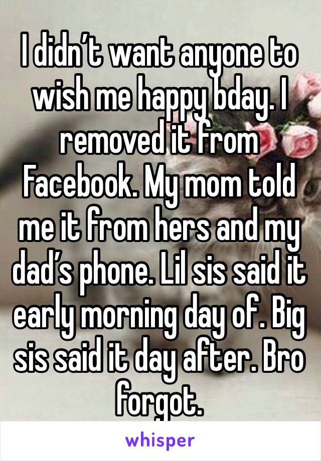 I didn't want anyone to wish me happy bday. I removed it from Facebook. My mom told me it from hers and my dad's phone. Lil sis said it early morning day of. Big sis said it day after. Bro forgot.