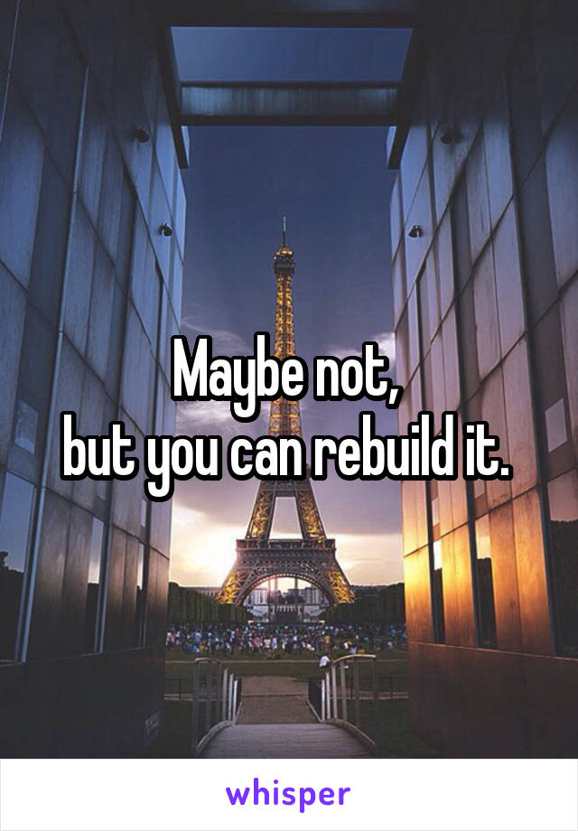 Maybe not,  but you can rebuild it.