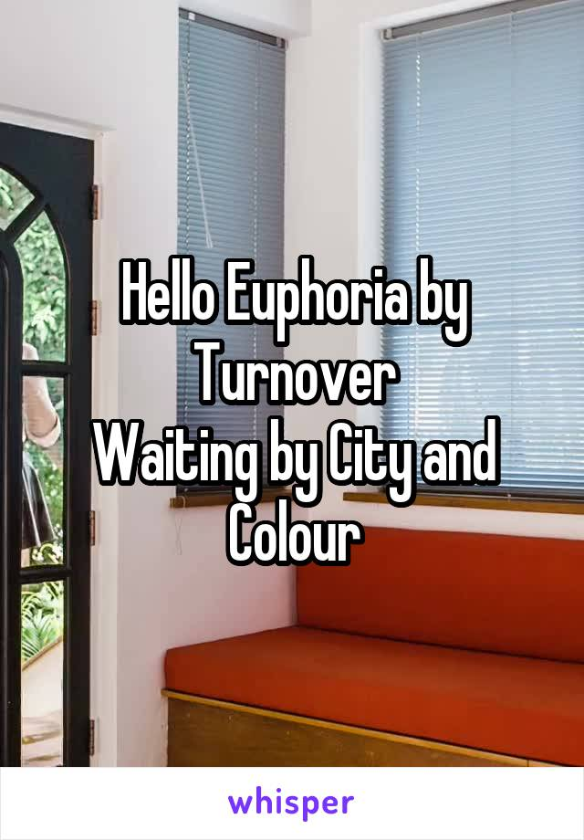 Hello Euphoria by Turnover Waiting by City and Colour