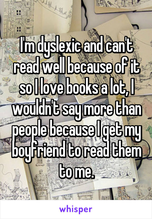 I'm dyslexic and can't read well because of it so I love books a lot, I wouldn't say more than people because I get my boyfriend to read them to me.