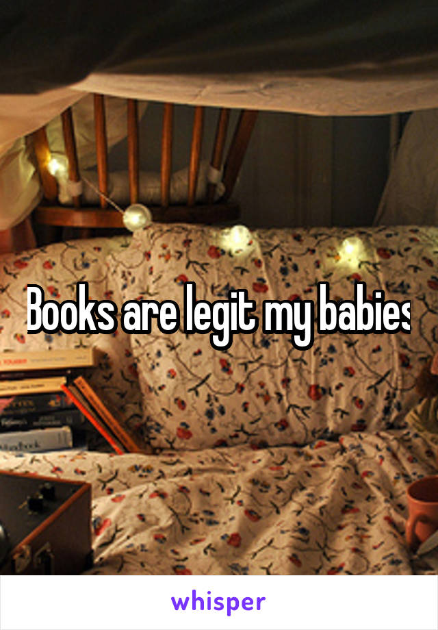 Books are legit my babies