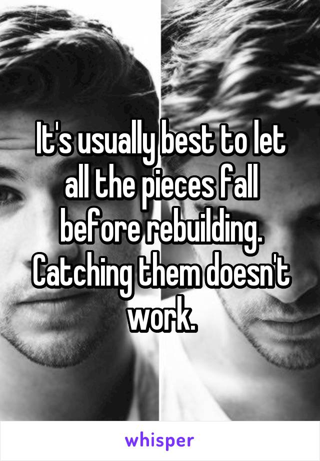 It's usually best to let all the pieces fall before rebuilding. Catching them doesn't work.