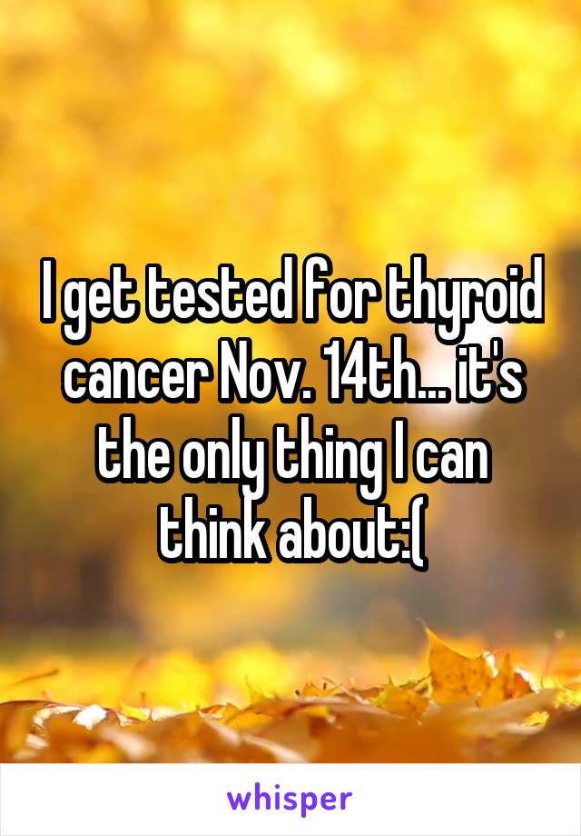 I get tested for thyroid cancer Nov. 14th... it's the only thing I can think about:(