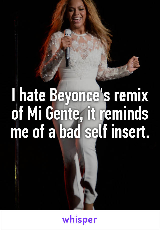 I hate Beyonce's remix of Mi Gente, it reminds me of a bad self insert.
