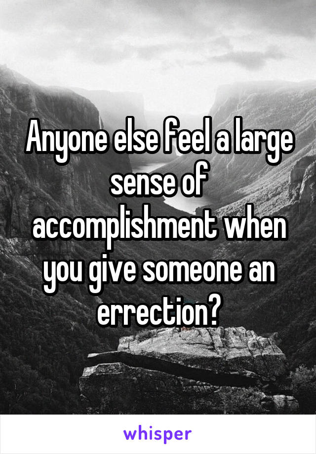 Anyone else feel a large sense of accomplishment when you give someone an errection?