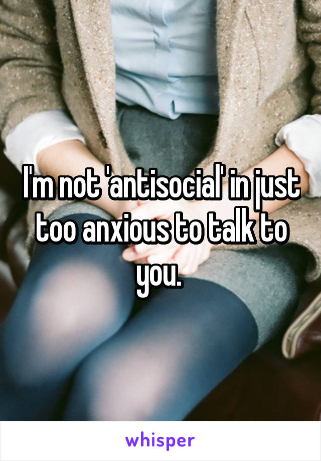 I'm not 'antisocial' in just too anxious to talk to you.