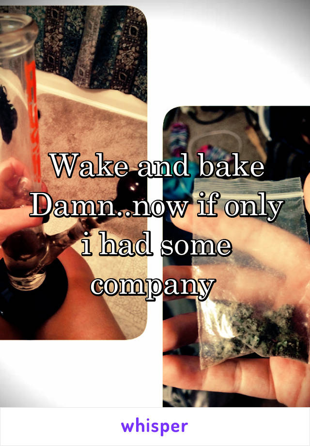 Wake and bake Damn..now if only i had some company