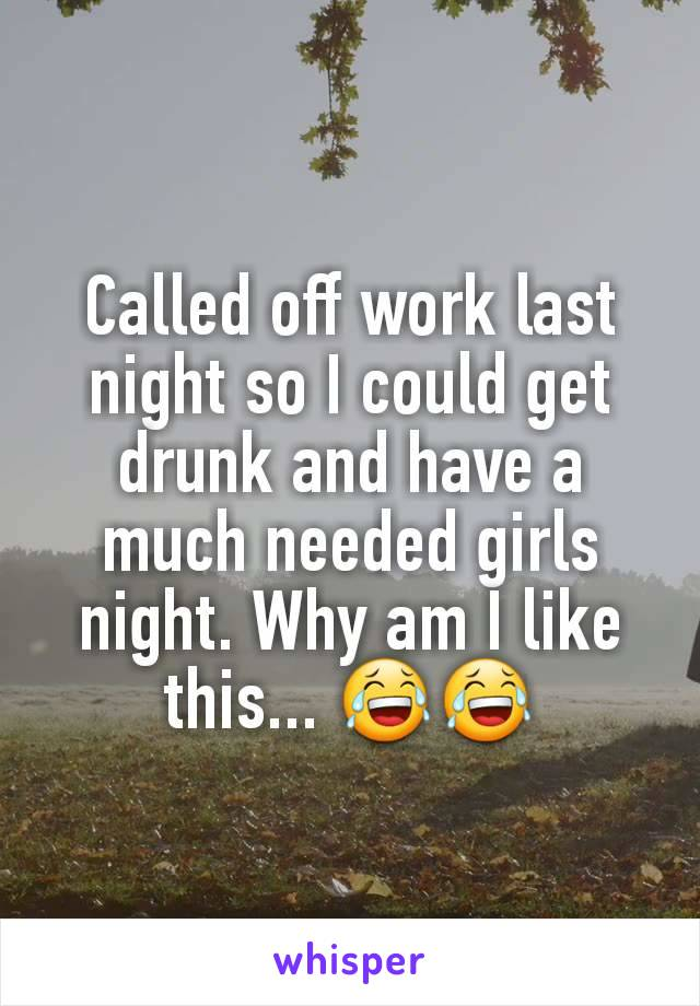 Called off work last night so I could get drunk and have a much needed girls night. Why am I like this... 😂😂