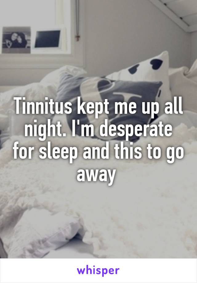 Tinnitus kept me up all night. I'm desperate for sleep and this to go away
