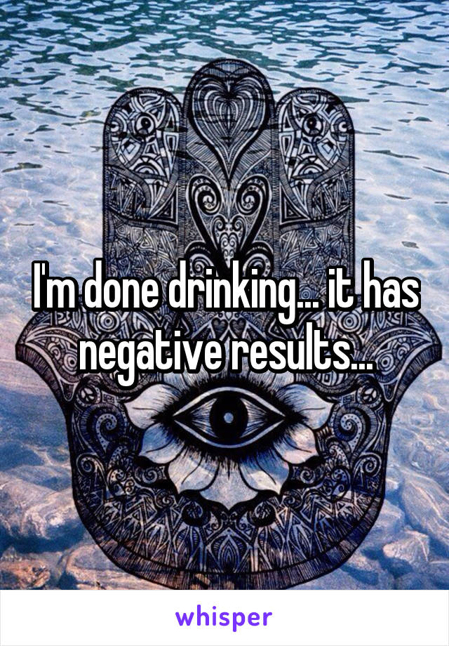 I'm done drinking... it has negative results...