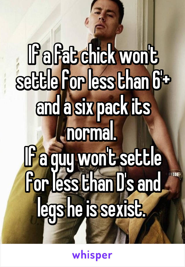 If a fat chick won't settle for less than 6'+ and a six pack its normal.  If a guy won't settle for less than D's and legs he is sexist.