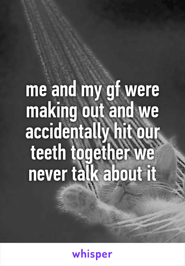 me and my gf were making out and we accidentally hit our teeth together we never talk about it