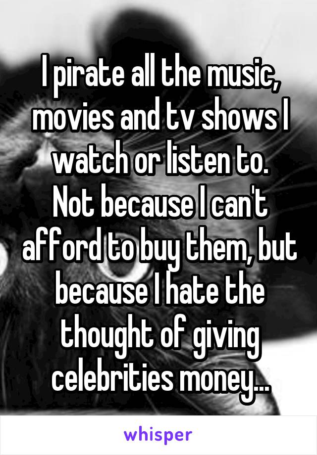 I pirate all the music, movies and tv shows I watch or listen to. Not because I can't afford to buy them, but because I hate the thought of giving celebrities money...