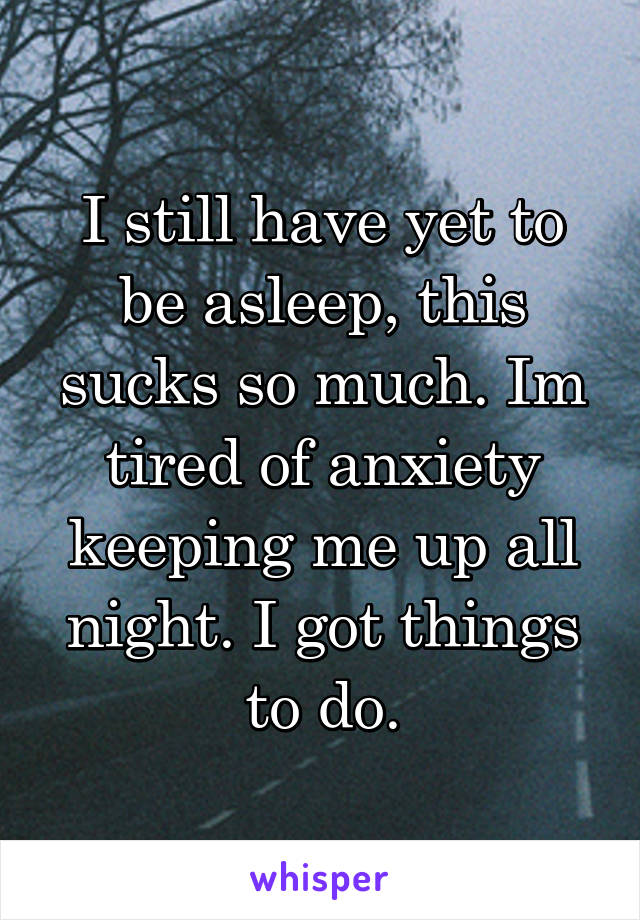 I still have yet to be asleep, this sucks so much. Im tired of anxiety keeping me up all night. I got things to do.