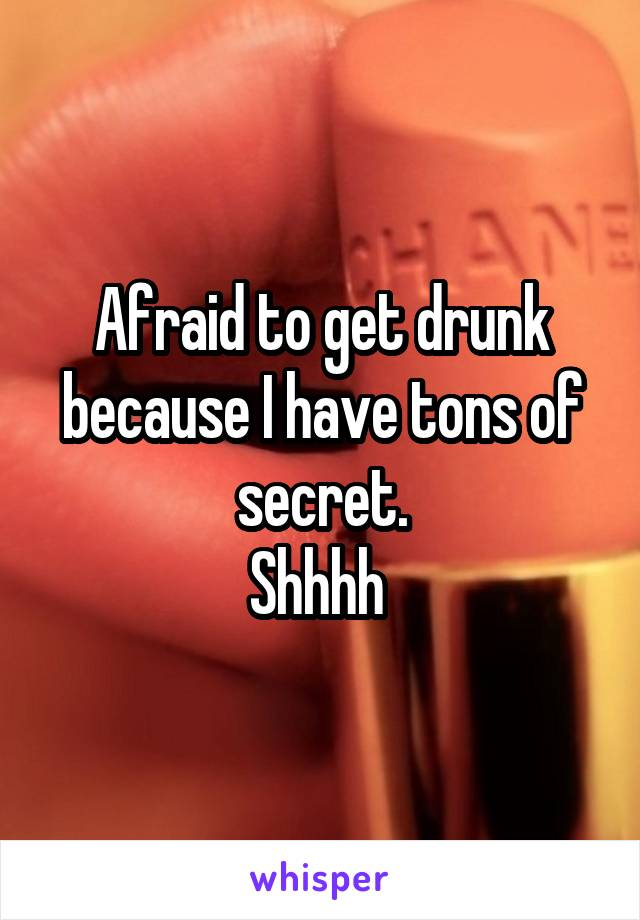 Afraid to get drunk because I have tons of secret. Shhhh