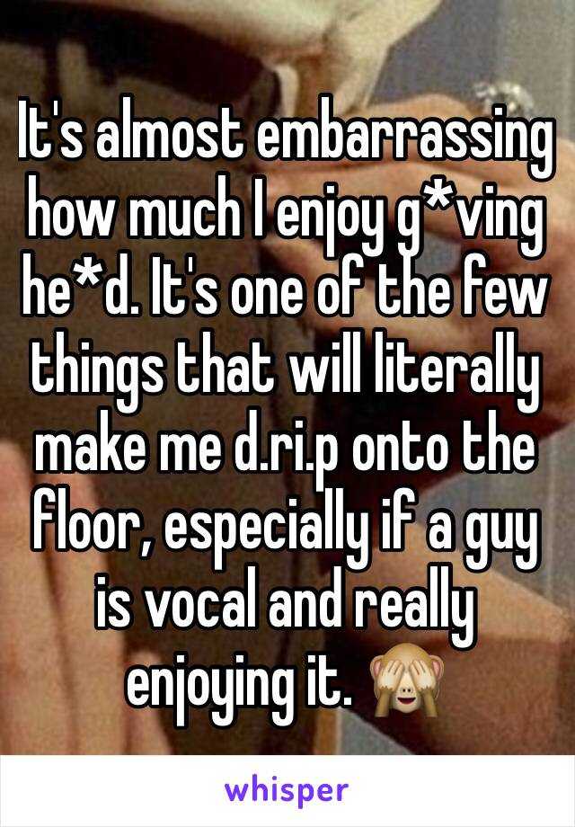 It's almost embarrassing how much I enjoy g*ving he*d. It's one of the few things that will literally make me d.ri.p onto the floor, especially if a guy is vocal and really enjoying it. 🙈