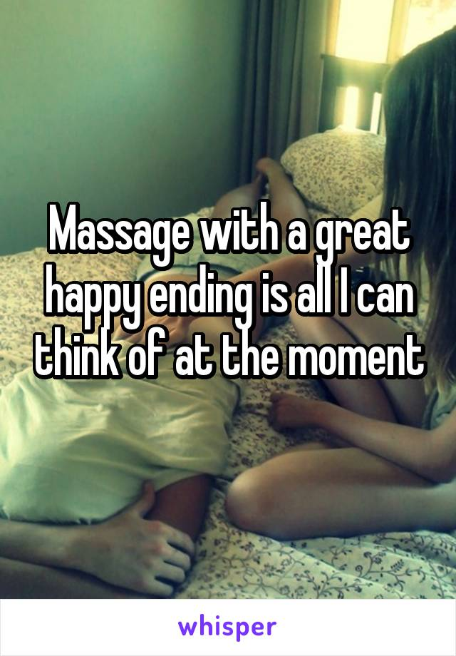 Massage with a great happy ending is all I can think of at the moment