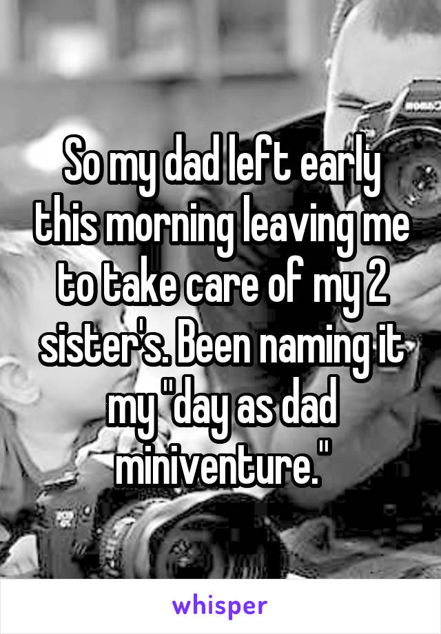 """So my dad left early this morning leaving me to take care of my 2 sister's. Been naming it my """"day as dad miniventure."""""""