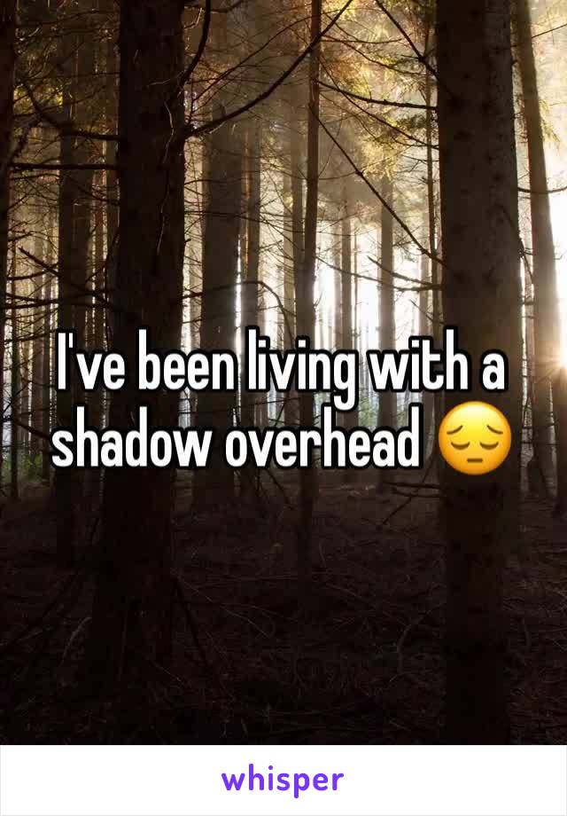 I've been living with a shadow overhead 😔