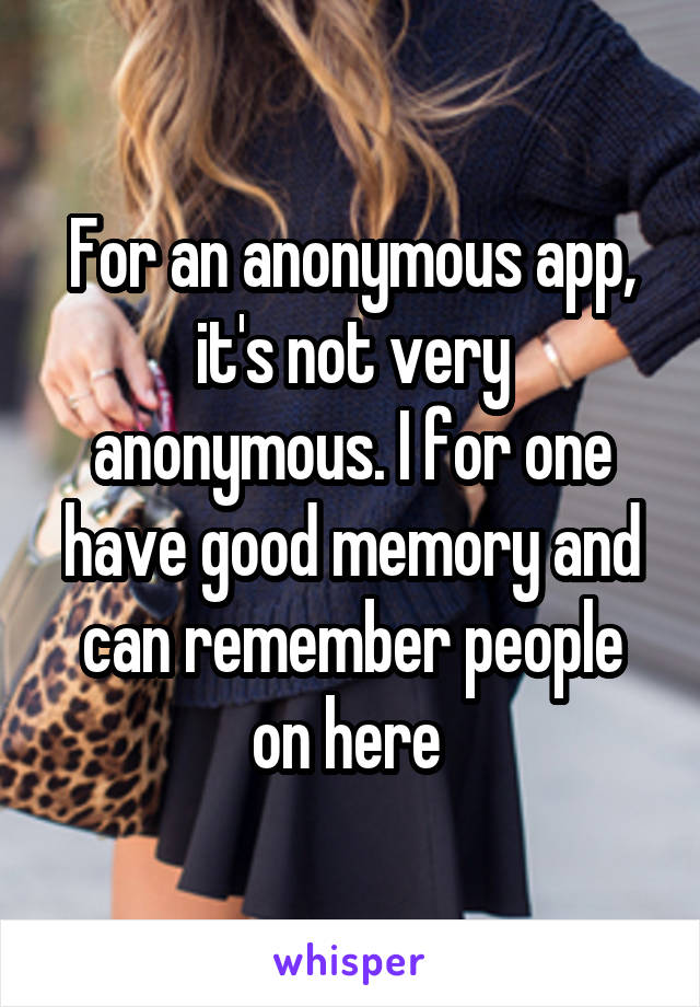 For an anonymous app, it's not very anonymous. I for one have good memory and can remember people on here