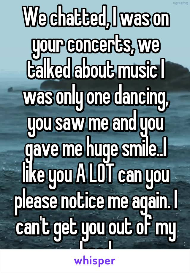 We chatted, I was on your concerts, we talked about music I was only one dancing, you saw me and you gave me huge smile..I like you A LOT can you please notice me again. I can't get you out of my head